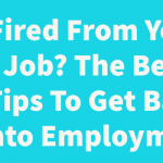 Fired From Your Job? The Best Tips To Get Back Into Employment