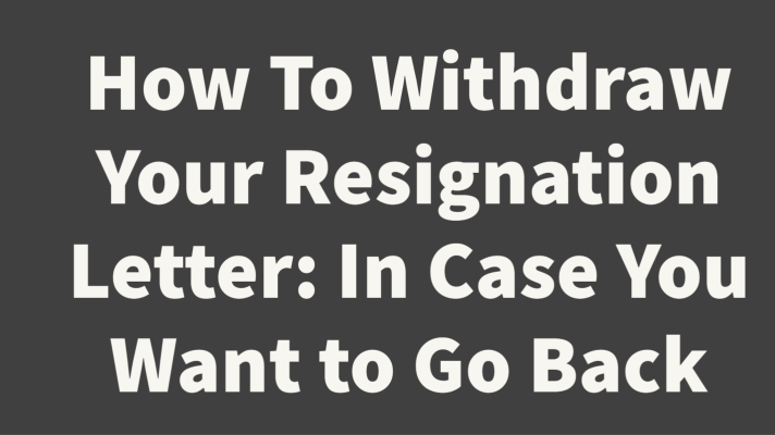 How To Withdraw Your Resignation Letter: In Case You Want to Go Back